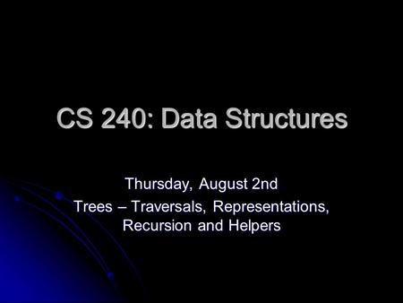 CS 240: Data Structures Thursday, August 2nd Trees – Traversals, Representations, Recursion and Helpers.