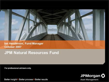 Better insight + Better process = Better results JPM Natural Resources Fund Ian Henderson, Fund Manager October 2007 For professional advisers only.