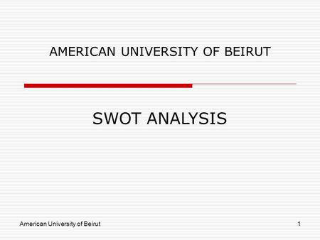 American University of Beirut1 AMERICAN UNIVERSITY OF BEIRUT SWOT ANALYSIS.