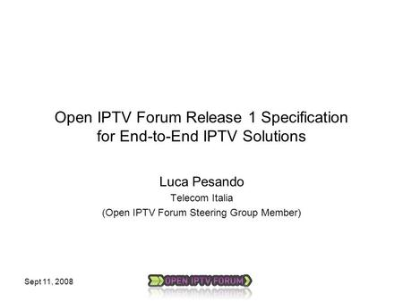 Sept 11, 2008 Open IPTV Forum Release 1 Specification for End-to-End IPTV Solutions Luca Pesando Telecom Italia (Open IPTV Forum Steering Group Member)