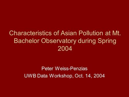 Characteristics of Asian Pollution at Mt. Bachelor Observatory during Spring 2004 Peter Weiss-Penzias UWB Data Workshop, Oct. 14, 2004.