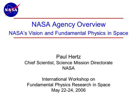 1 NASA Agency Overview NASA's Vision and Fundamental Physics in Space Paul Hertz Chief Scientist, Science Mission Directorate NASA International Workshop.
