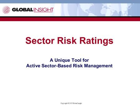 Copyright © 2005 Global Insight Sector Risk Ratings A Unique Tool for Active Sector-Based Risk Management.