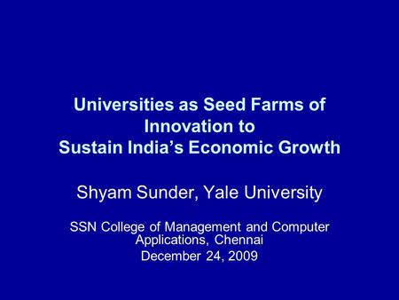 Universities as Seed Farms of Innovation to Sustain India's Economic Growth Shyam Sunder, Yale University SSN College of Management and Computer Applications,