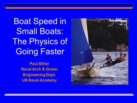 Boat Speed in Small Boats: The Physics of Going Faster Paul Miller Naval Arch & Ocean Engineering Dept. US Naval Academy.