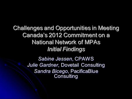 Challenges and Opportunities in Meeting Canada's 2012 Commitment on a National Network of MPAs Initial Findings Sabine Jessen, CPAWS Julie Gardner, Dovetail.