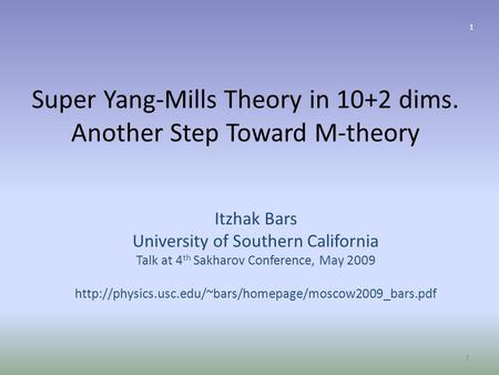 Super Yang-Mills Theory in 10+2 dims. Another Step Toward M-theory Itzhak Bars University of Southern California Talk at 4 th Sakharov Conference, May.