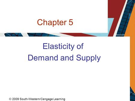 Chapter 5 Elasticity of Demand and Supply © 2009 South-Western/Cengage Learning.