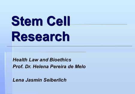 Stem Cell Research Health Law and Bioethics Prof. Dr. Helena Pereira de Melo Lena Jasmin Seiberlich.