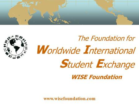 The Foundation for W orldwide I nternational S tudent E xchange WISE Foundation www.wisefoundation.com.