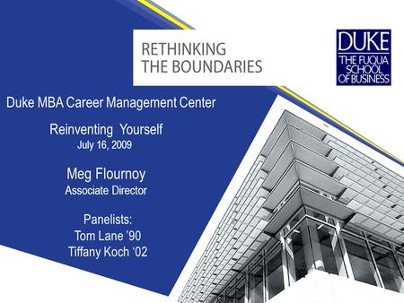 Duke MBA Career Management Center Meg Flournoy Associate Director Reinventing Yourself July 16, 2009 Panelists: Tom Lane '90 Tiffany Koch '02.