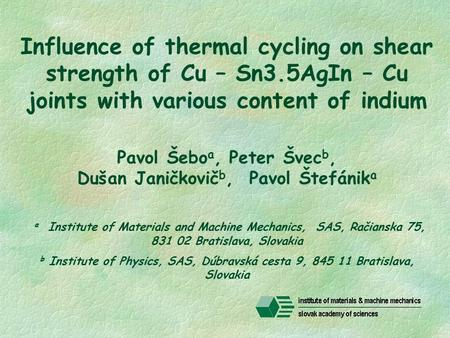 Influence of thermal cycling on shear strength of Cu – Sn3.5AgIn – Cu joints with various content of indium Pavol Šebo a, Peter Švec b, Dušan Janičkovič.