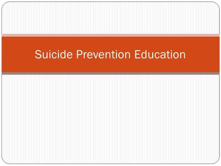 Suicide Prevention Education. Why are we here? Suicide is the third leading cause of death in young people between the ages of 15 and 24. Every 16 minutes.