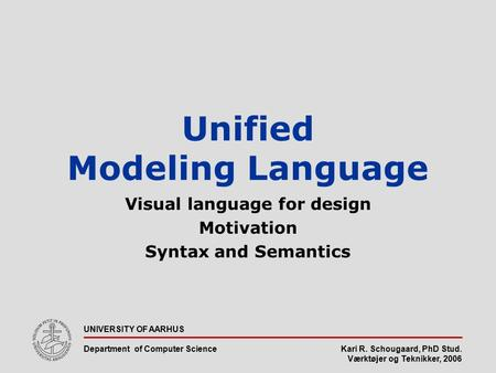 Kari R. Schougaard, PhD Stud. Værktøjer og Teknikker, 2006 UNIVERSITY OF AARHUS Department of Computer Science Unified Modeling Language Visual language.