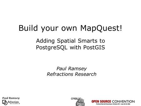 Paul Ramsey Build your own MapQuest! Adding Spatial Smarts to PostgreSQL with PostGIS Paul Ramsey Refractions Research.