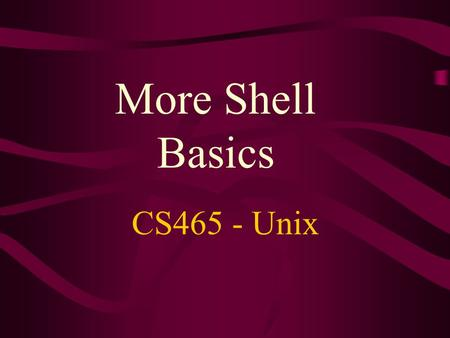 More Shell Basics CS465 - Unix. Unix shells User's default shell - specified in /etc/passwd file To show which shell you are currently using: $ echo $SHELL.