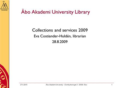 27.6.2015Åbo Akademi University - Domkyrkotorget 3 - 20500 Åbo1 Åbo Akademi University Library Collections and services 2009 Eva Costiander-Huldén, librarian.