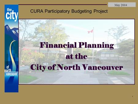 City of North Vancouver May 2004 1 CURA Participatory Budgeting Project Financial Planning at the City of North Vancouver.