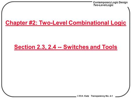 Contemporary Logic Design Two-Level Logic © R.H. Katz Transparency No. 4-1 Chapter #2: Two-Level Combinational Logic Section 2.3, 2.4 -- Switches and Tools.