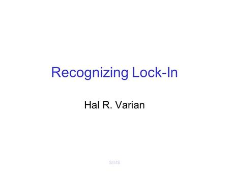SIMS Recognizing Lock-In Hal R. Varian. SIMS Recognizing Lock-In User's cost of switching products/suppliers in tech industries can be large Compare –