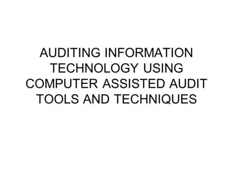 AUDITING INFORMATION TECHNOLOGY USING COMPUTER ASSISTED AUDIT TOOLS AND TECHNIQUES.