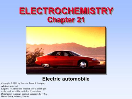 ELECTROCHEMISTRY Chapter 21 Electric automobile Copyright © 1999 by Harcourt Brace & Company All rights reserved. Requests for permission to make copies.