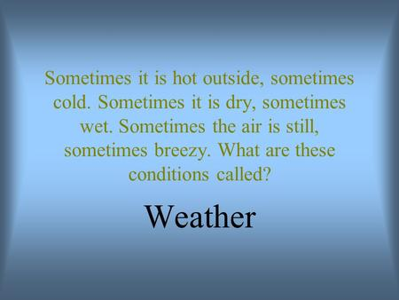 Sometimes it is hot outside, sometimes cold. Sometimes it is dry, sometimes wet. Sometimes the air is still, sometimes breezy. What are these conditions.