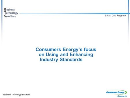 Business Technology Solutions B usiness T echnology S olutions Smart Grid Program Consumers Energy's focus on Using and Enhancing Industry Standards.