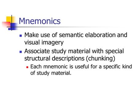 Mnemonics Make use of semantic elaboration and visual imagery Associate study material with special structural descriptions (chunking) Each mnemonic is.