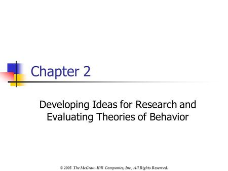 © 2005 The McGraw-Hill Companies, Inc., All Rights Reserved. Chapter 2 Developing Ideas for Research and Evaluating Theories of Behavior.