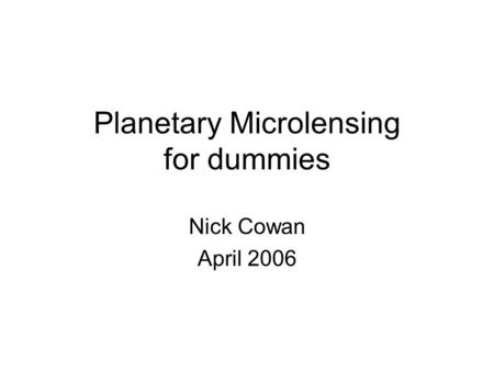 Planetary Microlensing for dummies Nick Cowan April 2006.