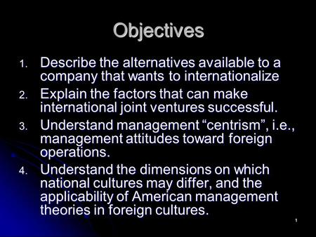 1 Objectives 1. Describe the alternatives available to a company that wants to internationalize 2. Explain the factors that can make international joint.