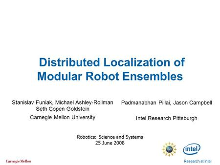 Research at Intel Distributed Localization of Modular Robot Ensembles Robotics: Science and Systems 25 June 2008 Stanislav Funiak, Michael Ashley-Rollman.