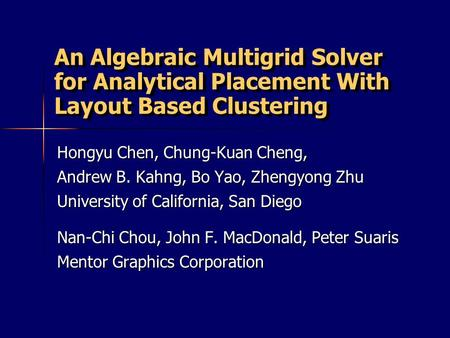 An Algebraic Multigrid Solver for Analytical Placement With Layout Based Clustering Hongyu Chen, Chung-Kuan Cheng, Andrew B. Kahng, Bo Yao, Zhengyong Zhu.