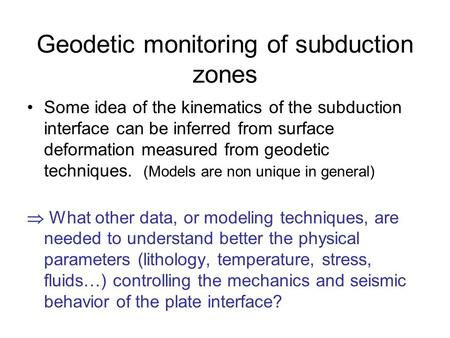 Geodetic monitoring of subduction zones Some idea of the kinematics of the subduction interface can be inferred from surface deformation measured from.