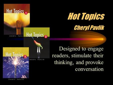Hot Topics Cheryl Pavlik Designed to engage readers, stimulate their thinking, and provoke conversation.