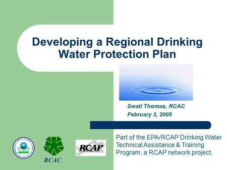 Developing a Regional Drinking Water Protection Plan Swati Thomas, RCAC February 3, 2005 Part of the EPA/RCAP Drinking Water Technical Assistance & Training.