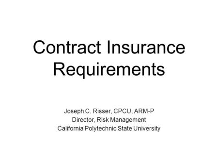 Contract Insurance Requirements Joseph C. Risser, CPCU, ARM-P Director, Risk Management California Polytechnic State University.
