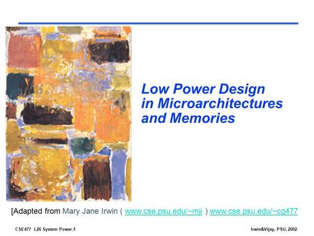 CSE477 L26 System Power.1Irwin&Vijay, PSU, 2002 Low Power Design in Microarchitectures and Memories [Adapted from Mary Jane Irwin ( www.cse.psu.edu/~mji.