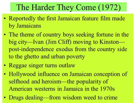 The Harder They Come (1972) Reportedly the first Jamaican feature film made by Jamaicans The theme of country boys seeking fortune in the big city—Ivan.
