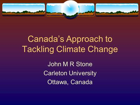 Canada's Approach to Tackling Climate Change John M R Stone Carleton University Ottawa, Canada.