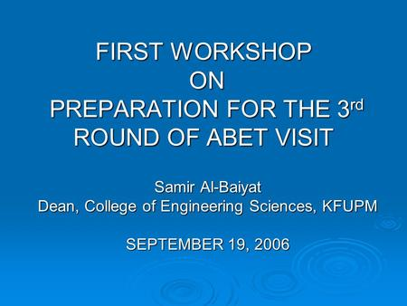 FIRST WORKSHOP ON PREPARATION FOR THE 3 rd ROUND OF ABET VISIT Samir Al-Baiyat Dean, College of Engineering Sciences, KFUPM SEPTEMBER 19, 2006.