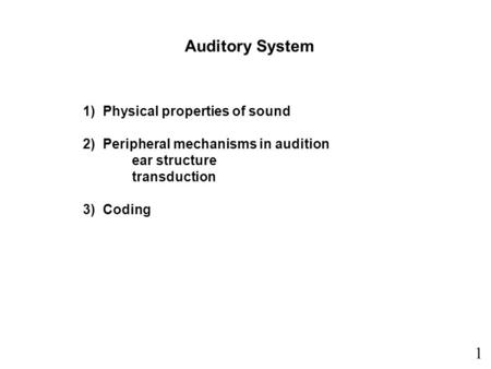 1) Physical properties of sound 2) Peripheral mechanisms in audition ear structure transduction 3) Coding Auditory System 1.