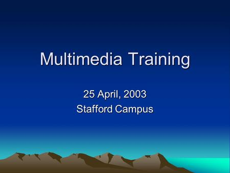 Multimedia Training 25 April, 2003 Stafford Campus.