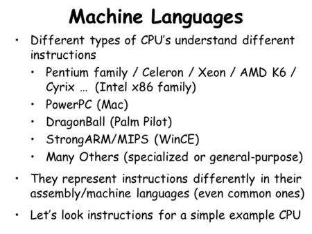 Machine Languages Different types of CPU's understand different instructions Pentium family / Celeron / Xeon / AMD K6 / Cyrix … (Intel x86 family) PowerPC.