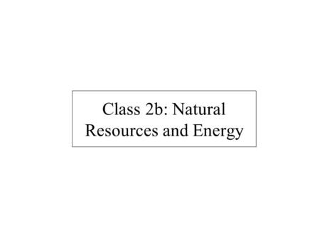 Class 2b: Natural Resources and Energy. Today's class What is a resource? Ecological footprints Natural resources and resource-based economies Example: