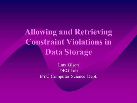 Allowing and Retrieving Constraint Violations in Data Storage Lars Olson DEG Lab BYU Computer Science Dept.
