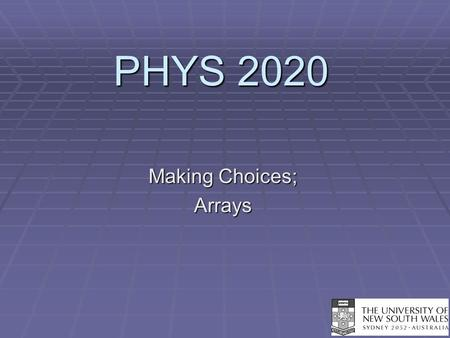 PHYS 2020 Making Choices; Arrays. Arrays  An array is very much like a matrix.  In the C language, an array is a collection of variables, all of the.
