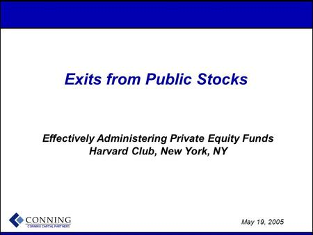 - 1 - May 19, 2005 Exits from Public Stocks Effectively Administering Private Equity Funds Harvard Club, New York, NY.