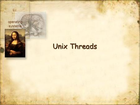 Unix Threads operating systems. User Thread Packages pthread package mach c-threads Sun Solaris3 UI threads Kernel Threads Windows NT, XP operating systems.
